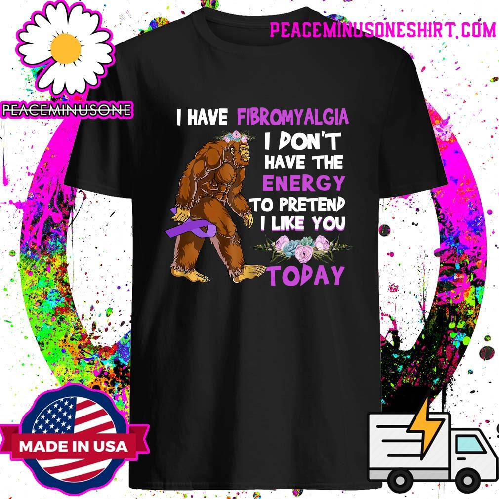 BigFoot I have fibromyalgia I don't have the energy to pretend I like you today
