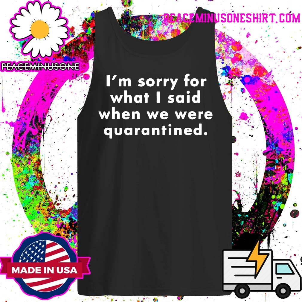 I'm Sorry For What I Said When We Were Quarantined s Tank-Top