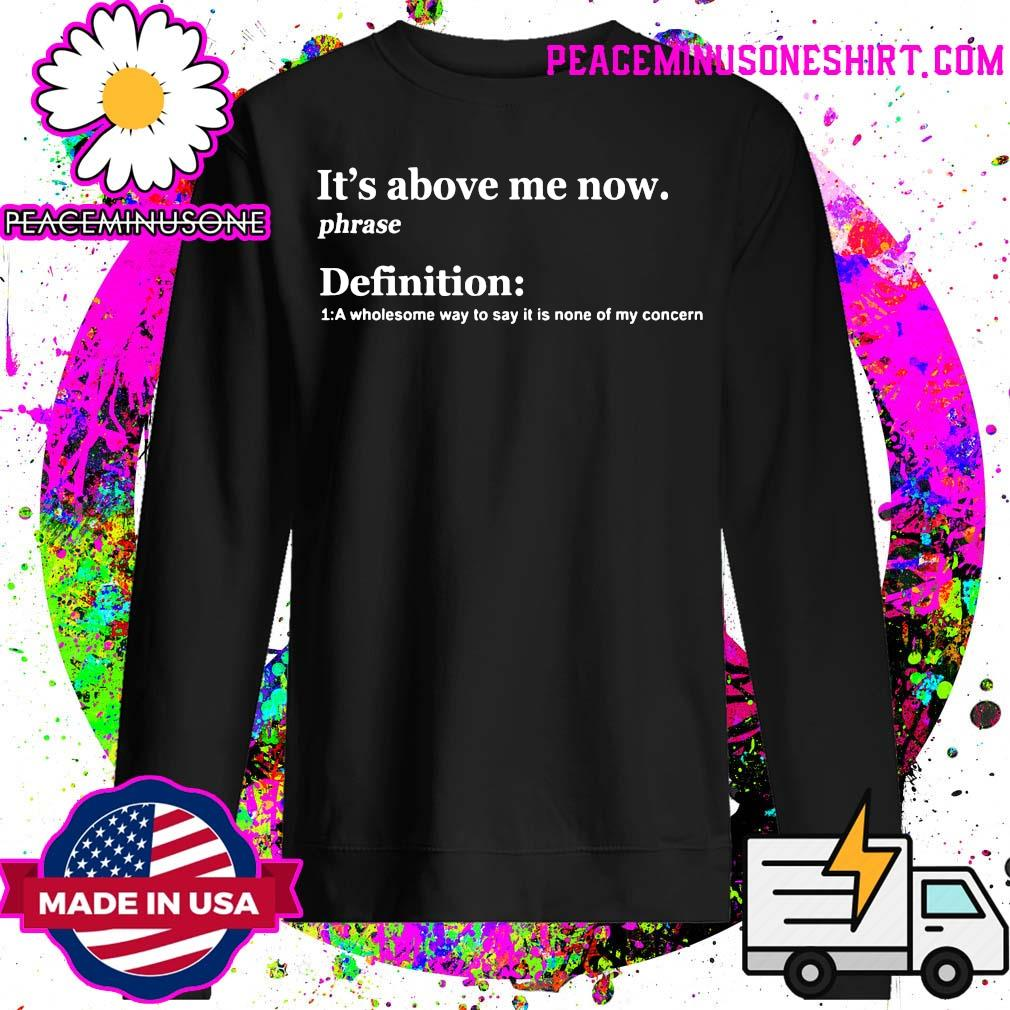 It's Above Me Now A Wholesome Way To Say It Is None Of My Concern Shirt Sweater