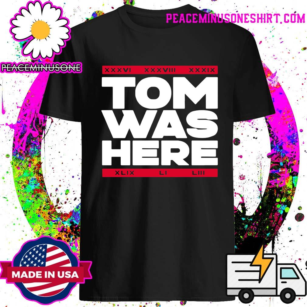 Tom Was Here Tom Brady Shirt