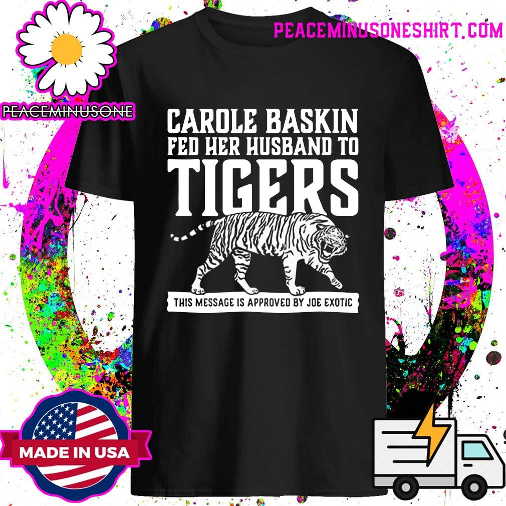 Carole Baskin Fed Her Husband To Tigers This Message Is Approved By Joe Exotic Shirt