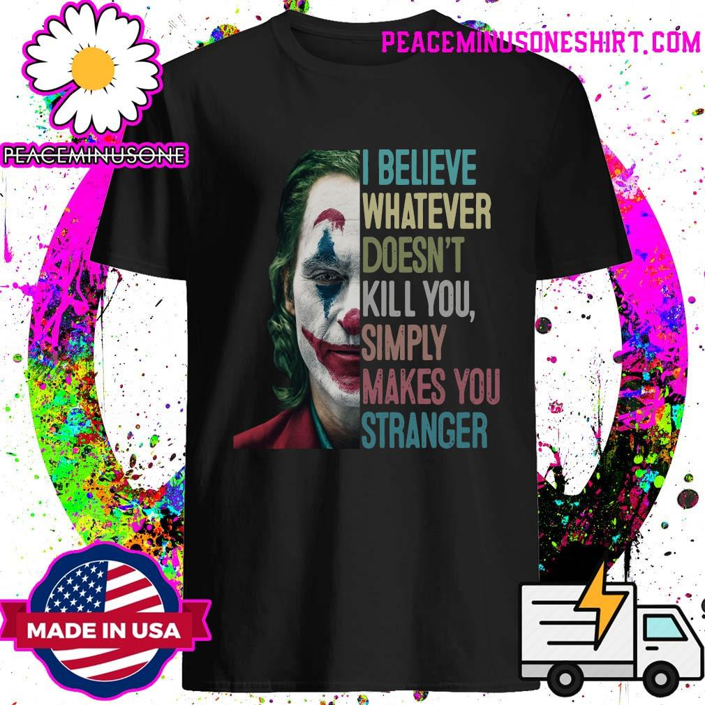 The Joker I Believe Whatever Doesn't Kill You Simply Makes You Stranger Shirt