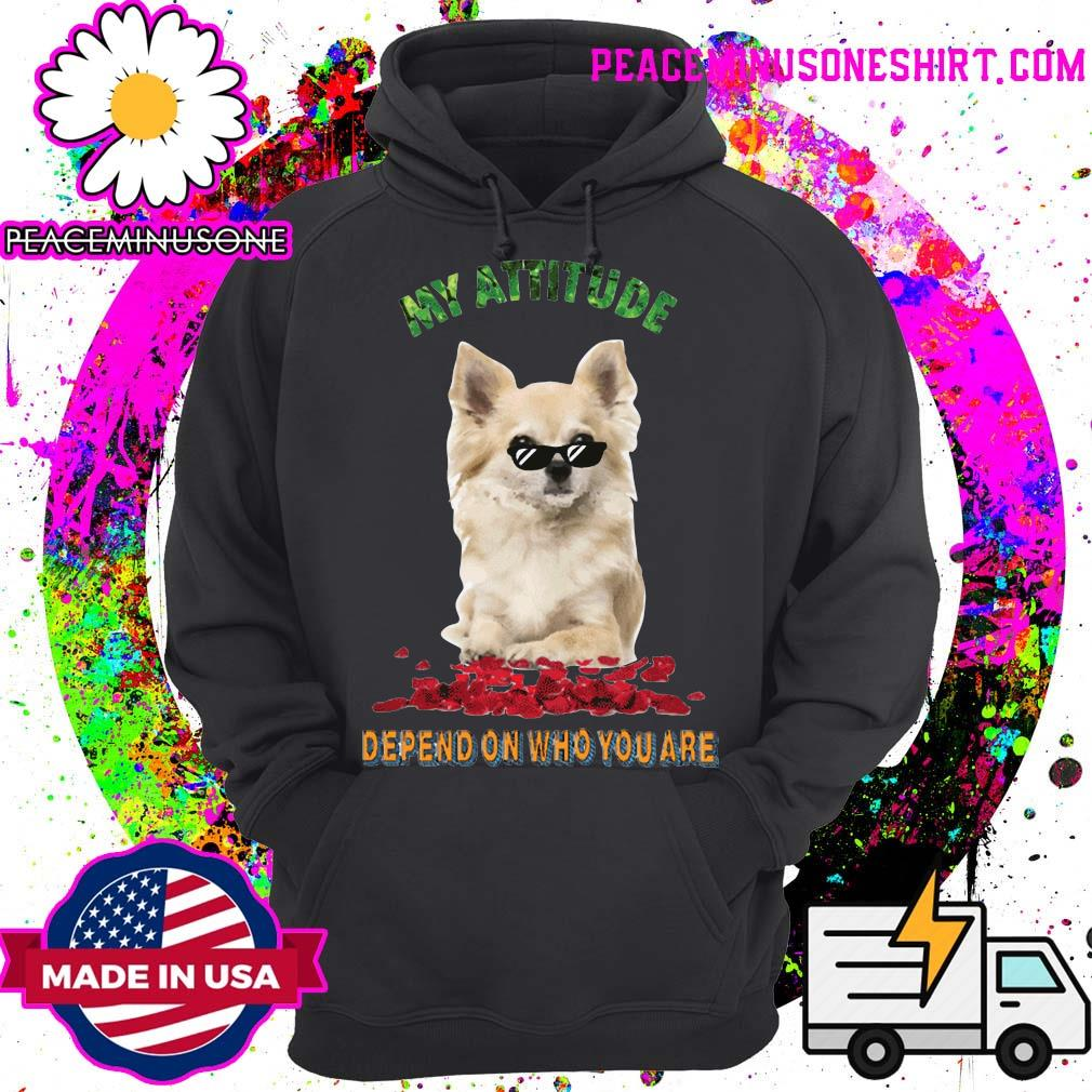 My Attitude Depend On Who You Are Shirt Hoodie