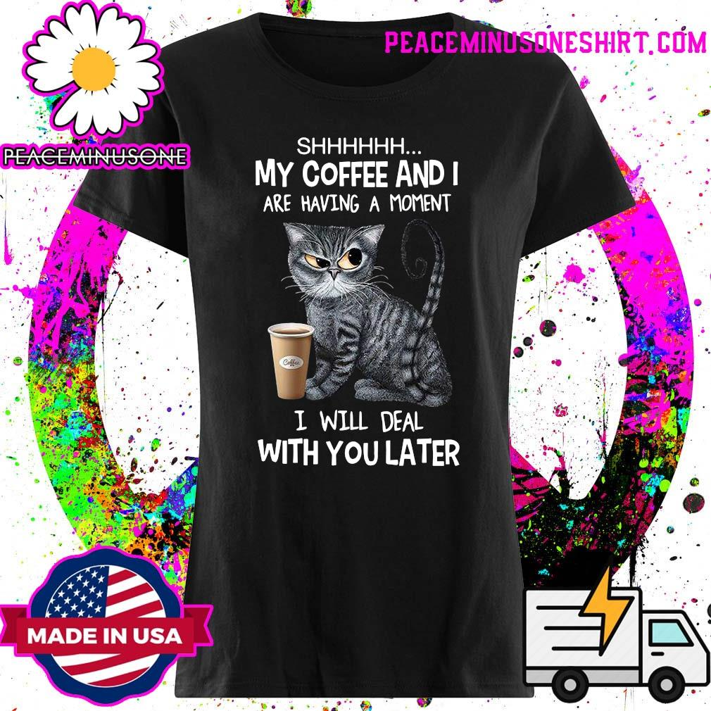 Shhhh Cat My Coffee And I Are Having A Moment I Will Deal With You Later Shirt Ladies