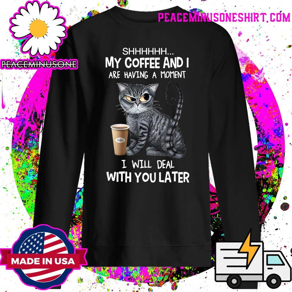 Shhhh Cat My Coffee And I Are Having A Moment I Will Deal With You Later Shirt Sweater