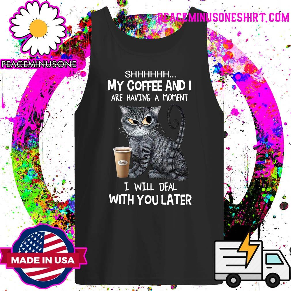Shhhh Cat My Coffee And I Are Having A Moment I Will Deal With You Later Shirt Tank-Top