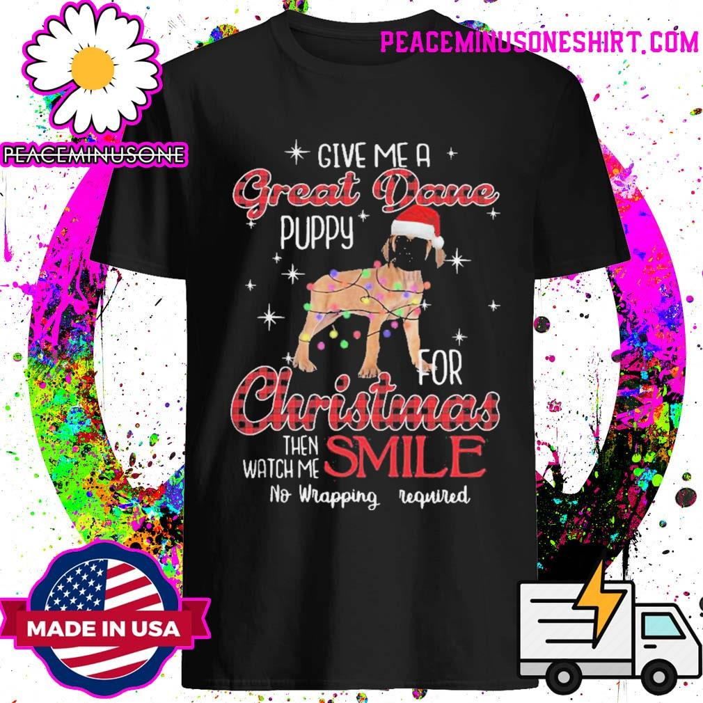 Dog give me a great dane puppy for christmas then watch me smile no wrapping required shirt