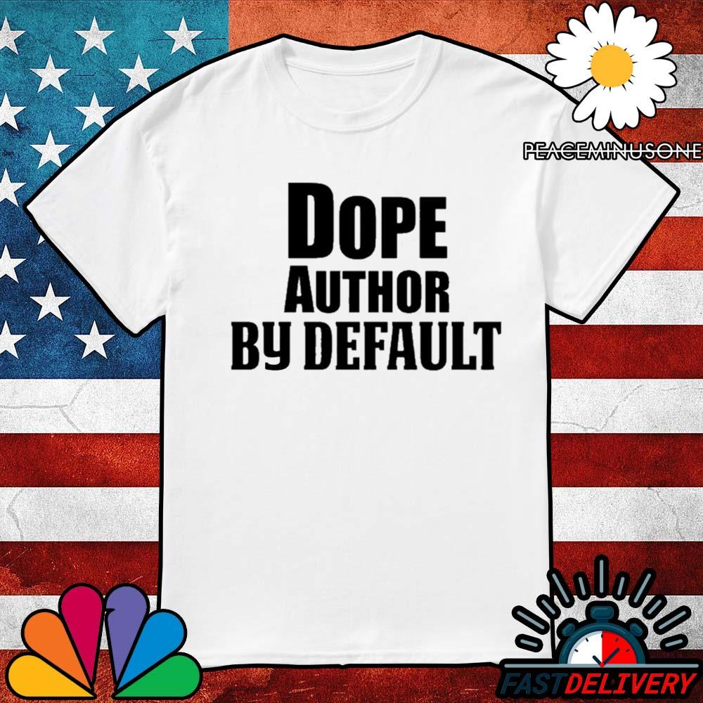 Dope author by default shirt