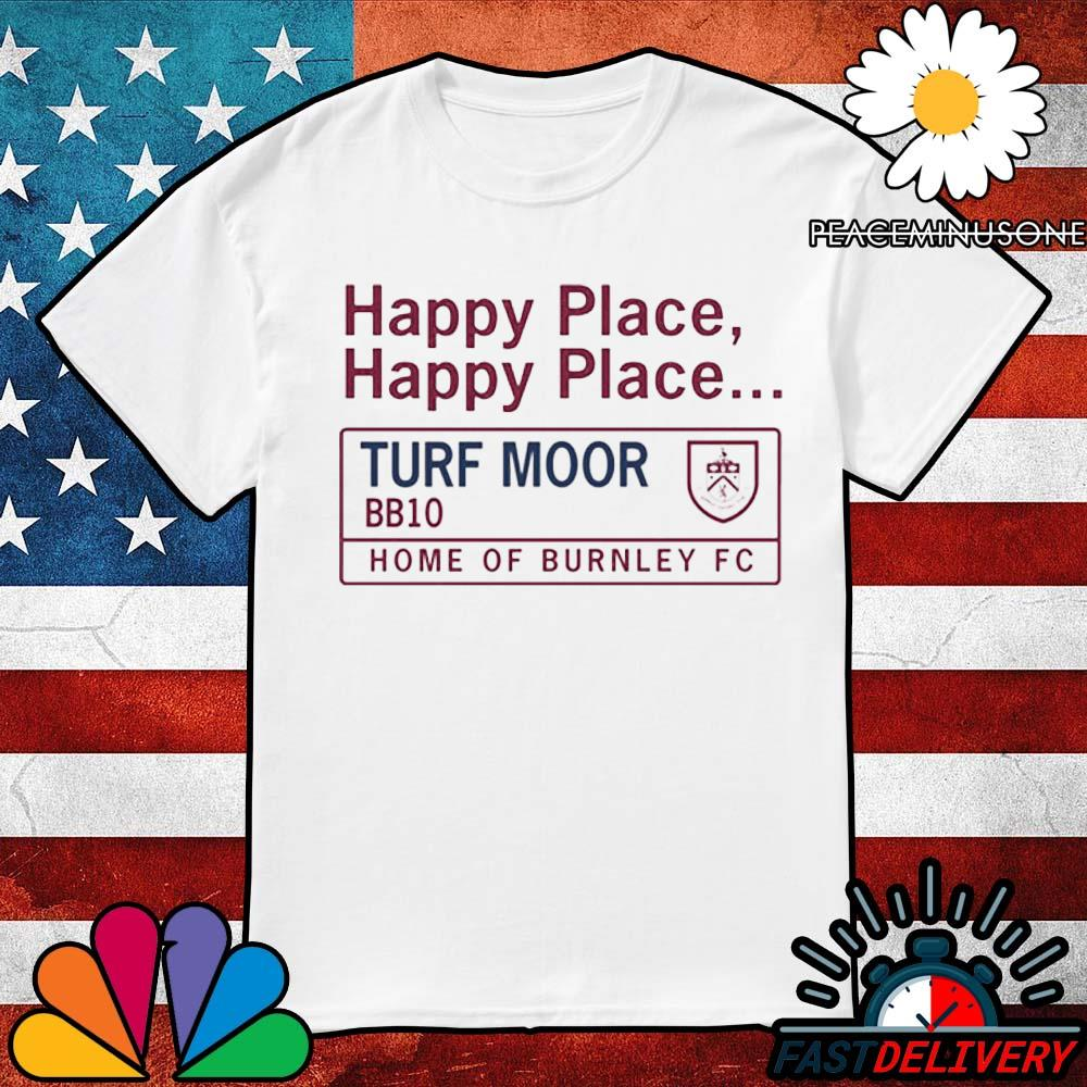Happy place happy place Turf Moor BB10 home of burnley Fc shirt
