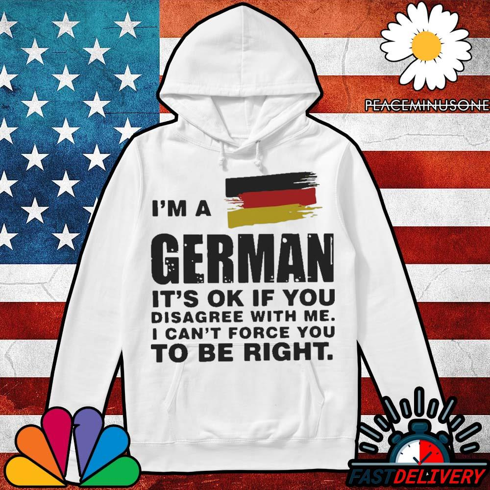I'm a German it's ok if you disagree with me I can't force you to be right s Hoodie