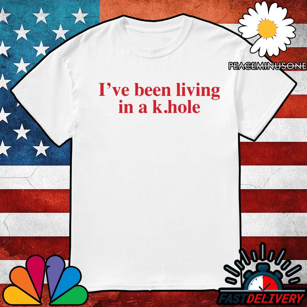 I've been living in a k hole shirt