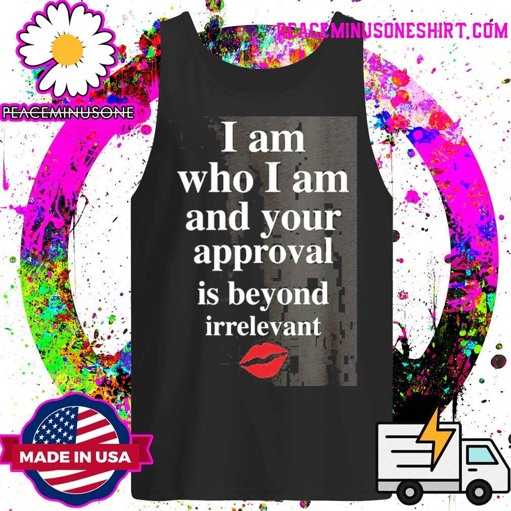 Lips I am who I am and your approval is beyond irrelevant s Tank-Top
