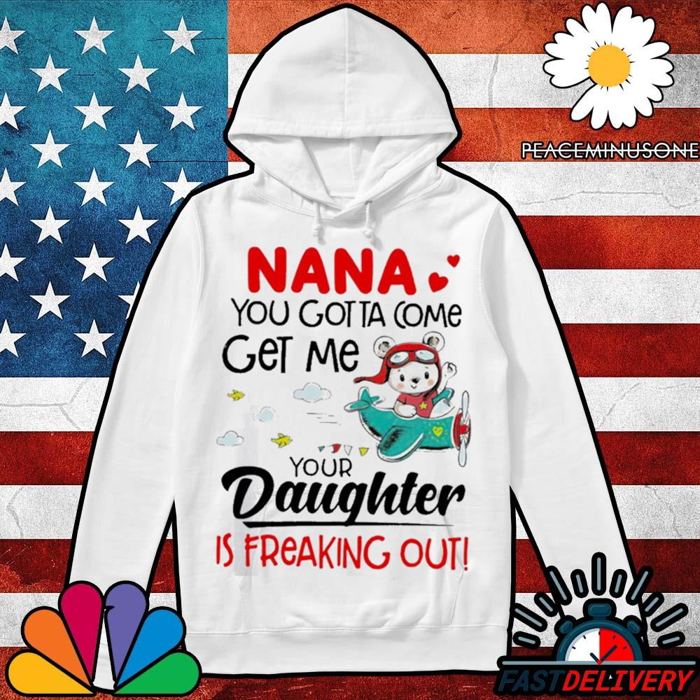 Nana you gotta come get me your daughter is freaking out s Hoodie
