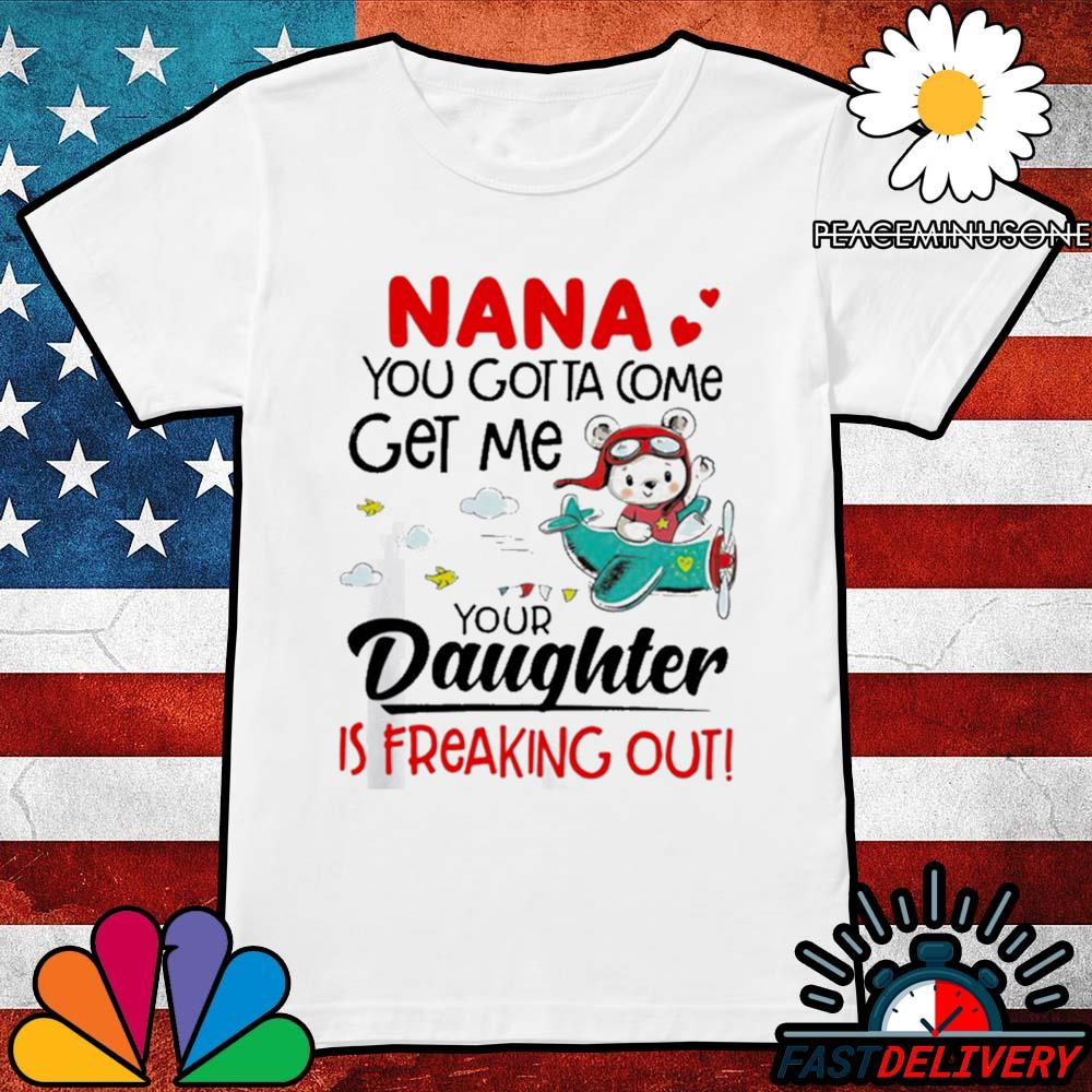 Nana you gotta come get me your daughter is freaking out s Ladies