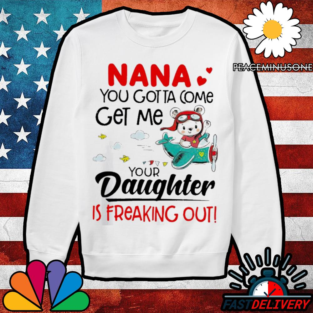 Nana you gotta come get me your daughter is freaking out s Sweater