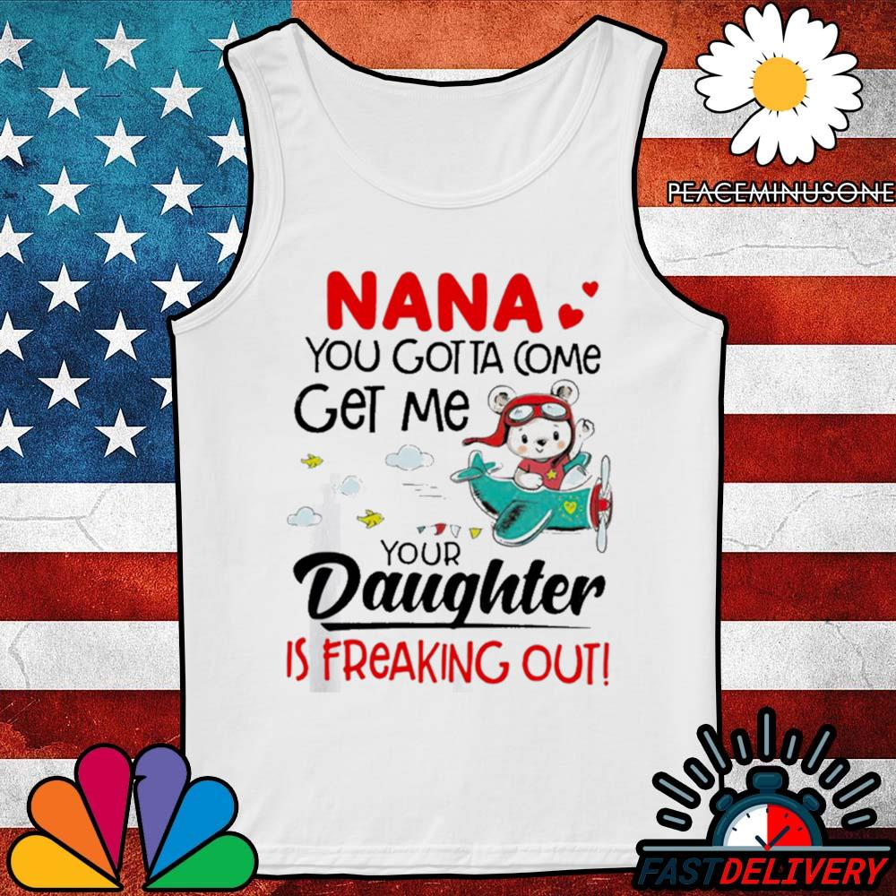 Nana you gotta come get me your daughter is freaking out s Tank-Top