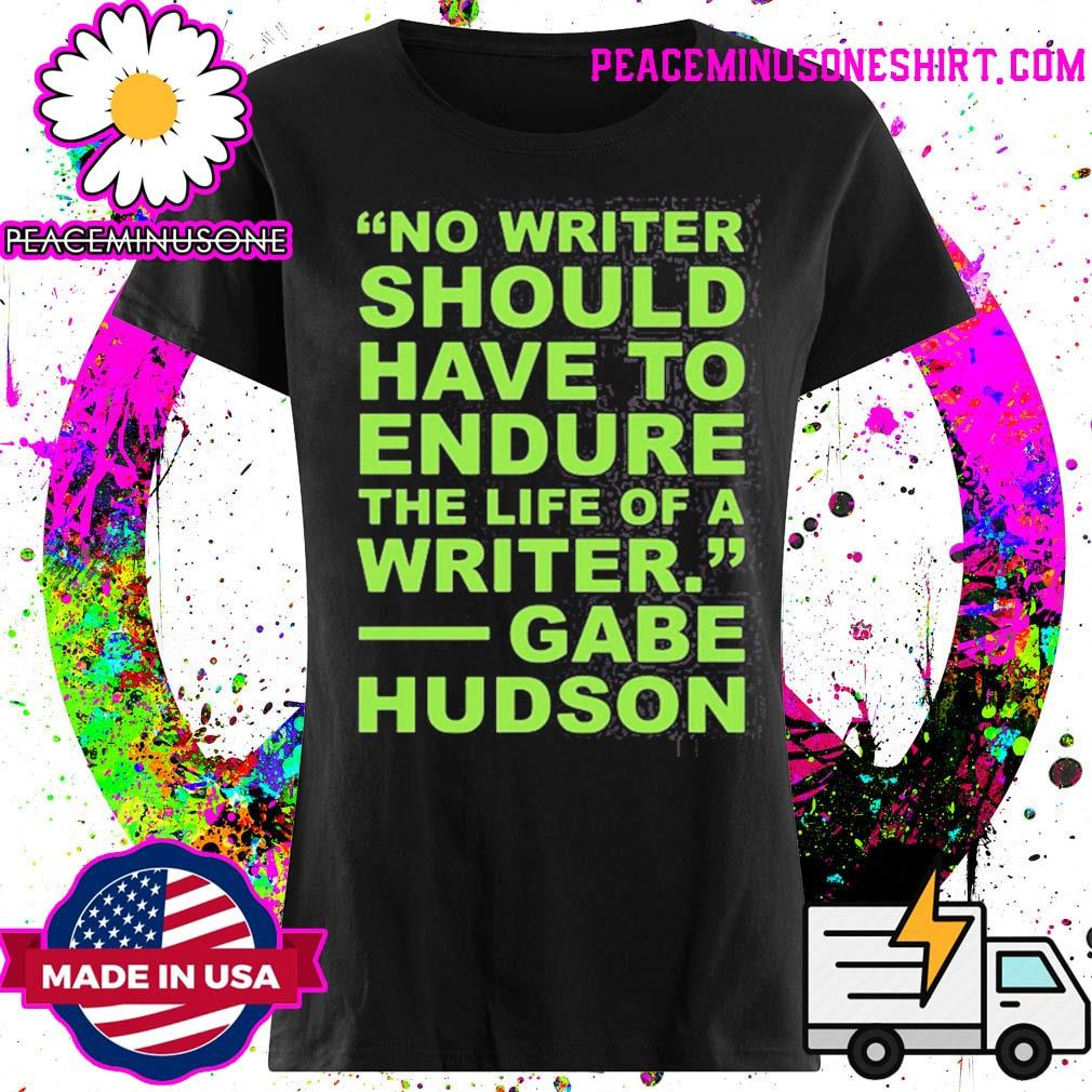No writer should have to endure the life of a writer gabe hudson s Ladies