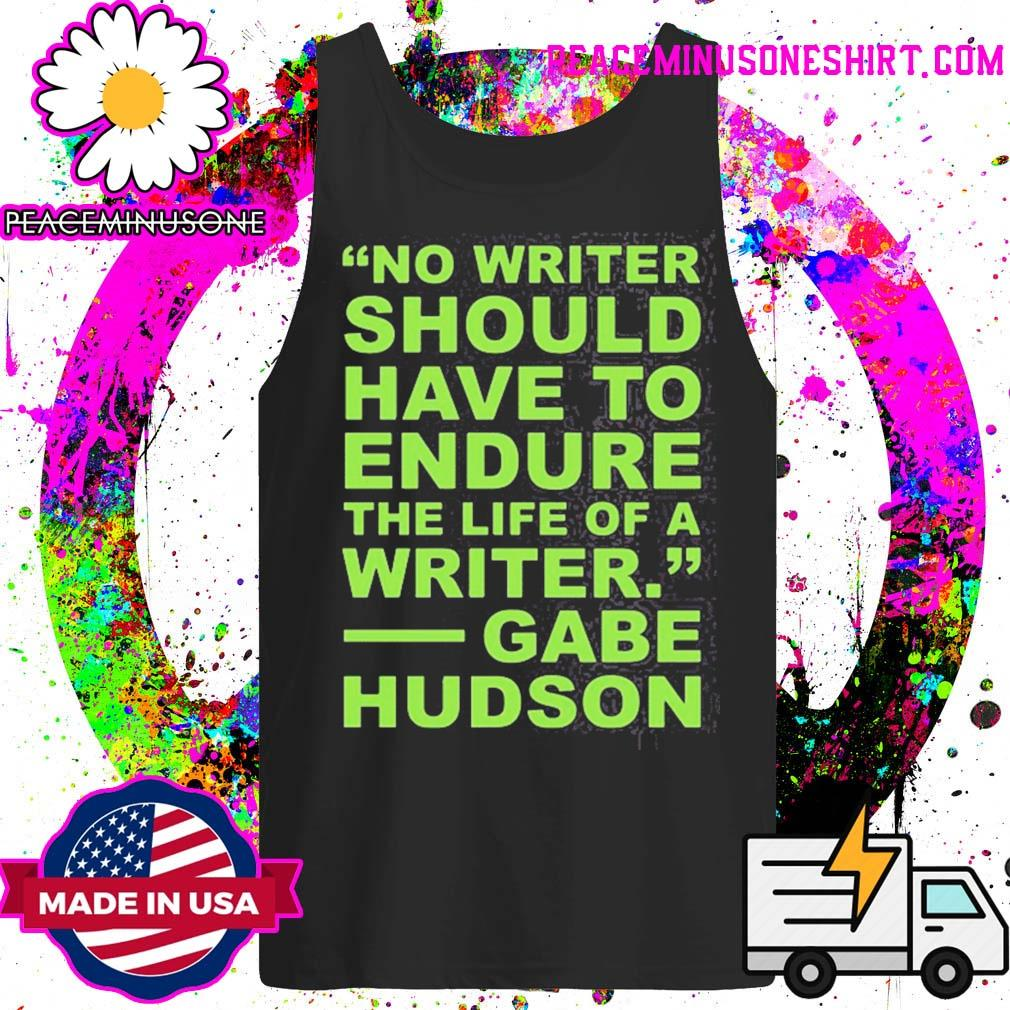 No writer should have to endure the life of a writer gabe hudson s Tank-Top