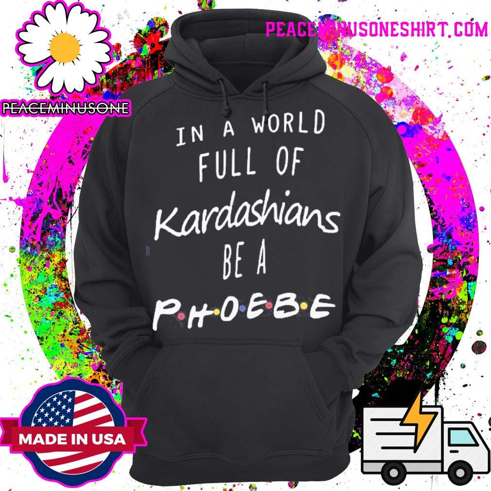 Official In a world full of Kardashians be a Phoebe s Hoodie