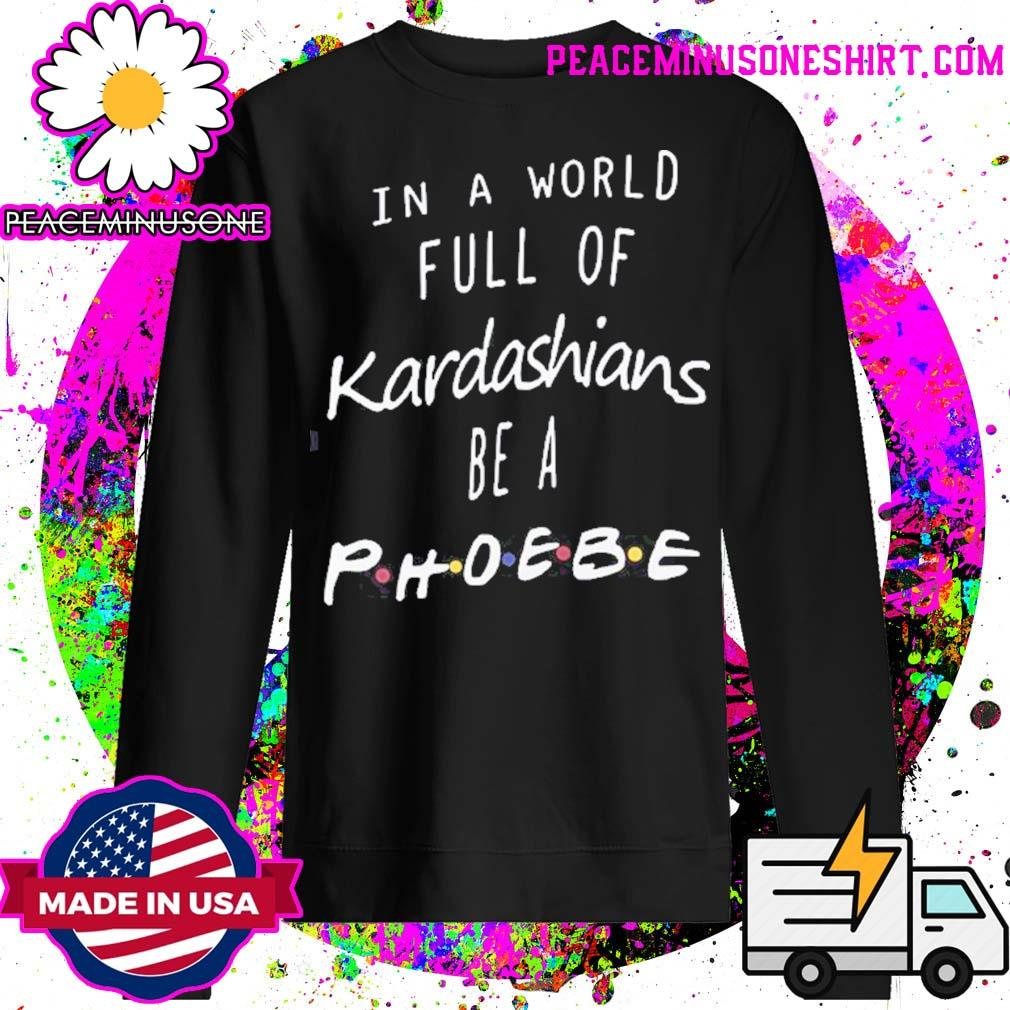 Official In a world full of Kardashians be a Phoebe s Sweater