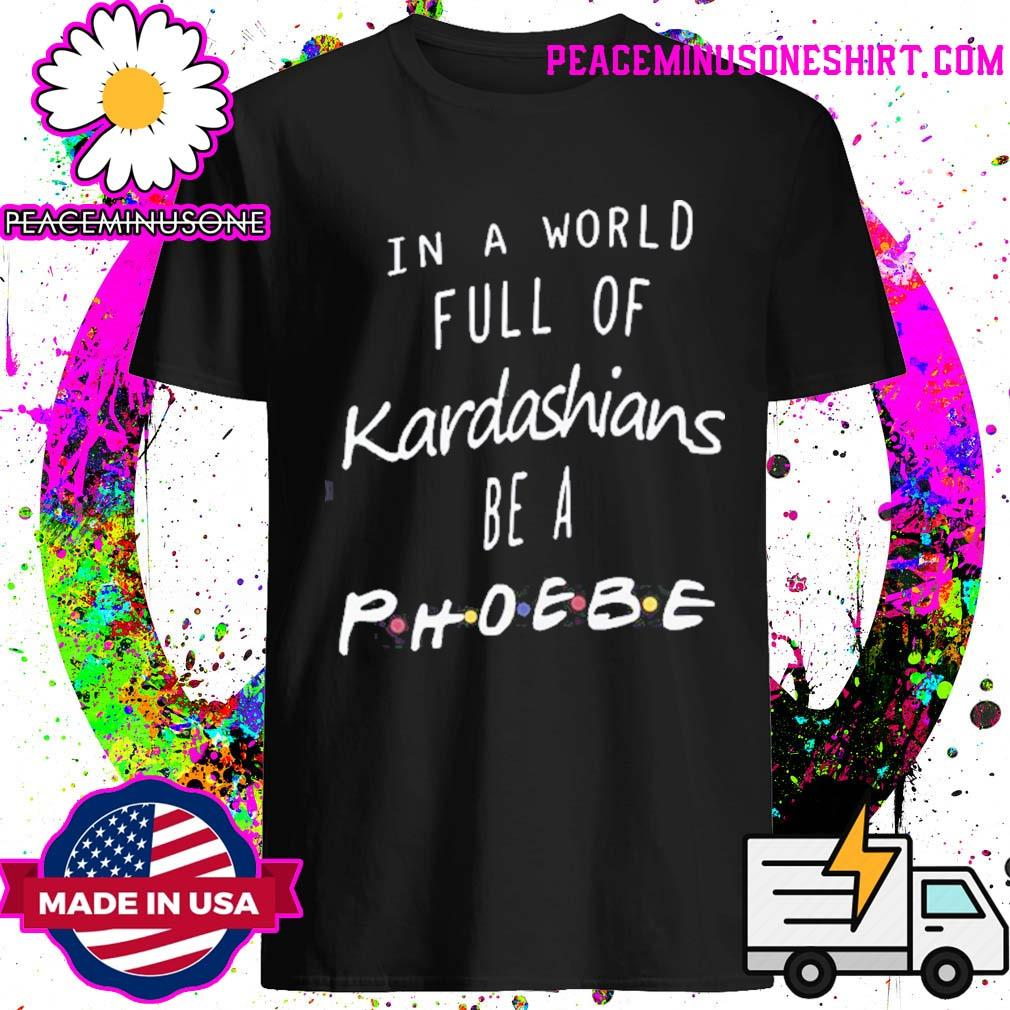 Official In a world full of Kardashians be a Phoebe shirt