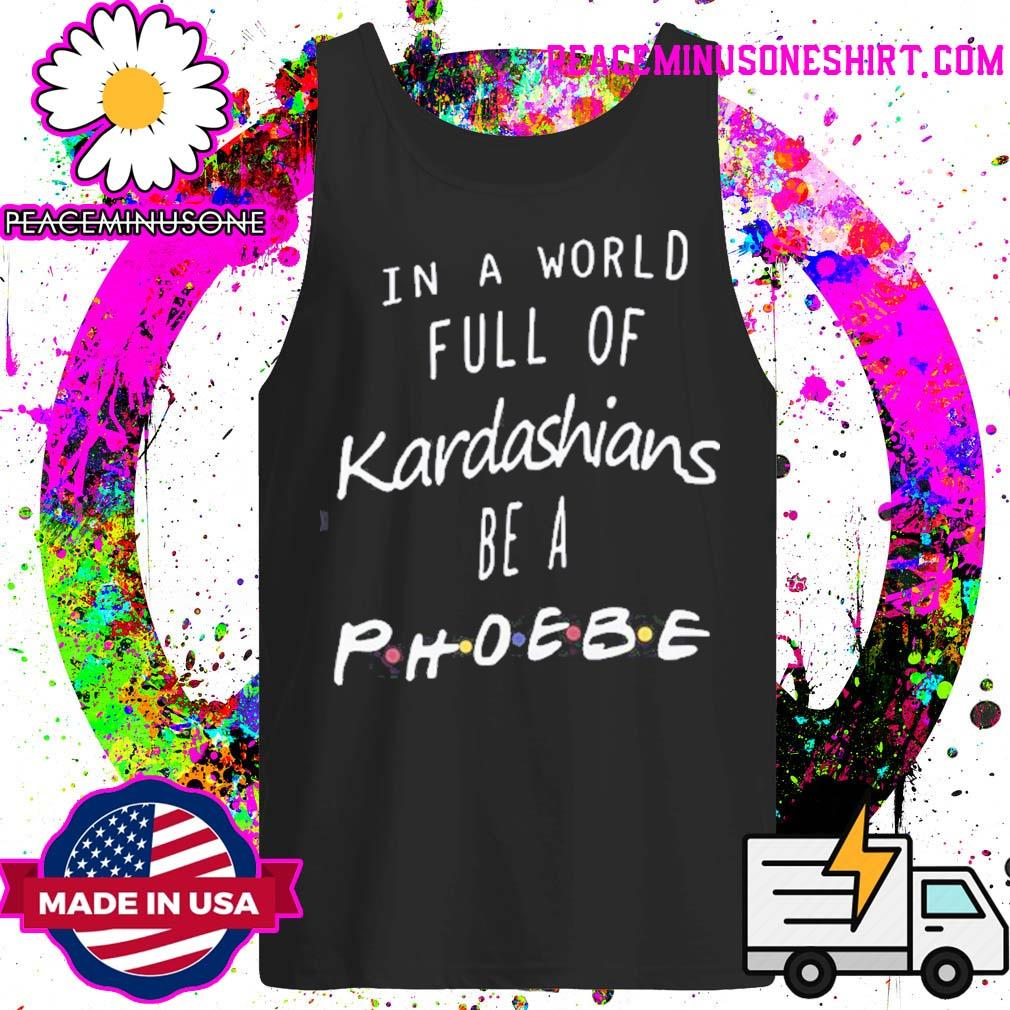 Official In a world full of Kardashians be a Phoebe s Tank-Top