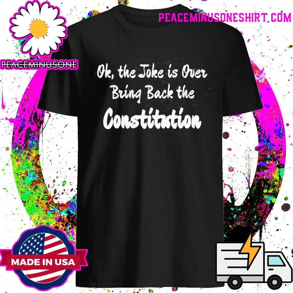 Ok the joke is over bring back the constitution shirt