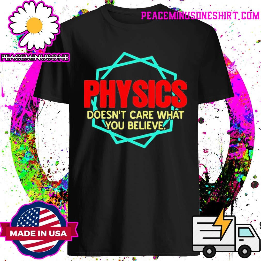 Physics doesn't care what you believe shirt