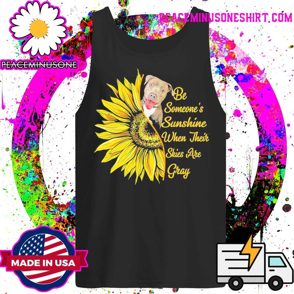 Pitbull sunflower be someone's sunshine when their skies are gray s Tank-Top