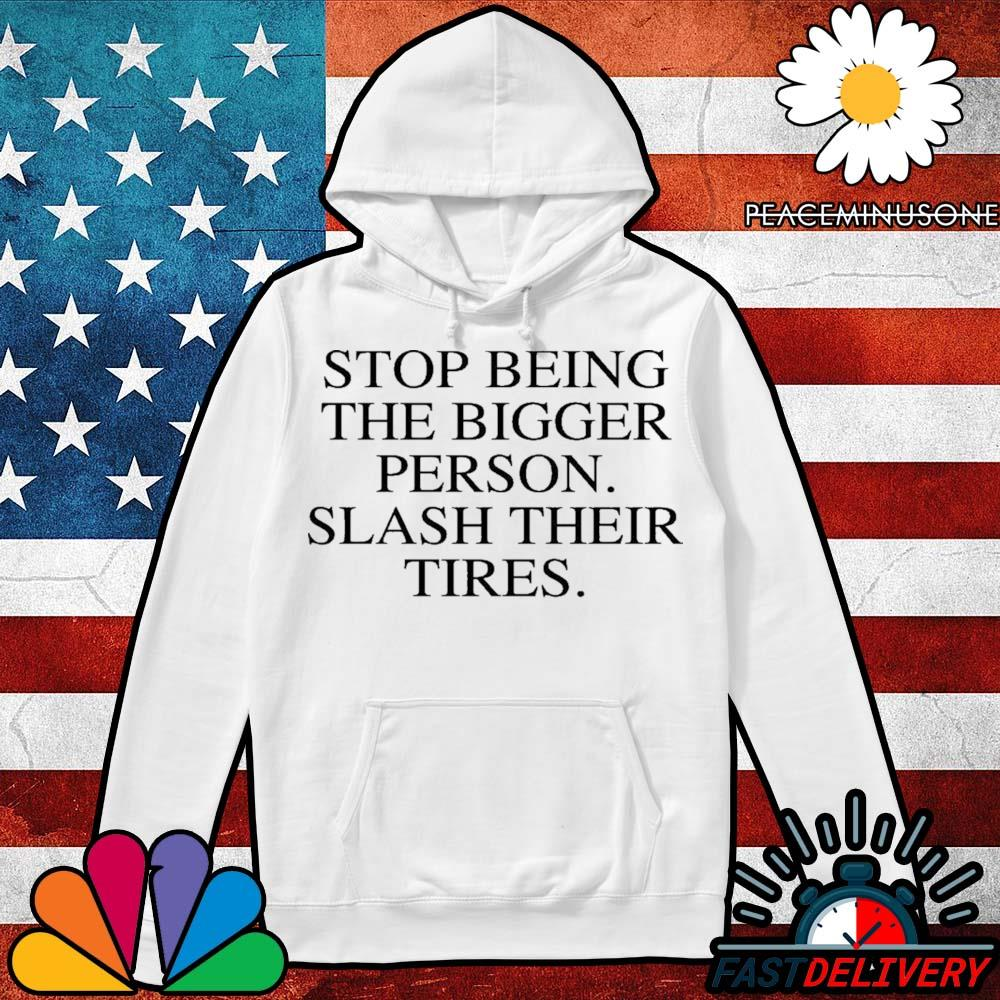 Stop being the bigger person slash their tires 2020 s Hoodie