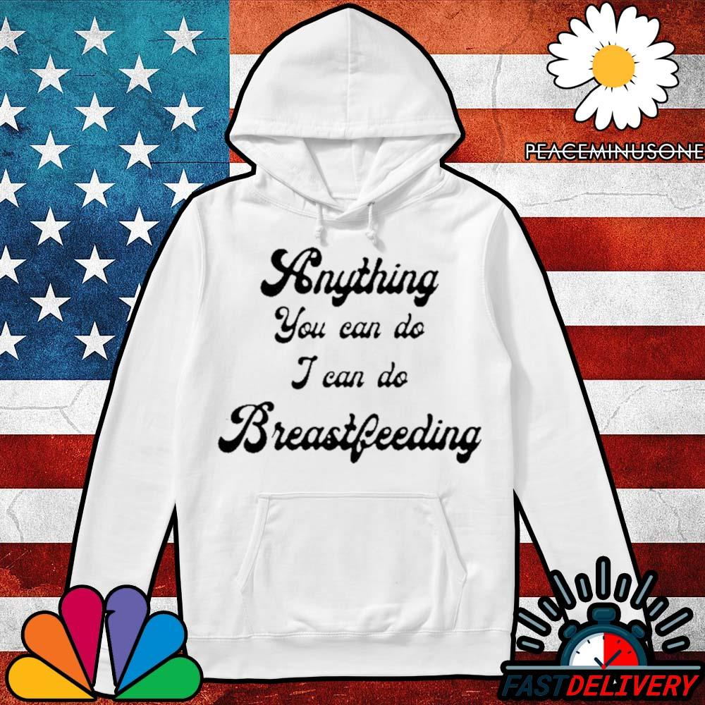 Anything you can do I can do breastfeeding s Hoodie