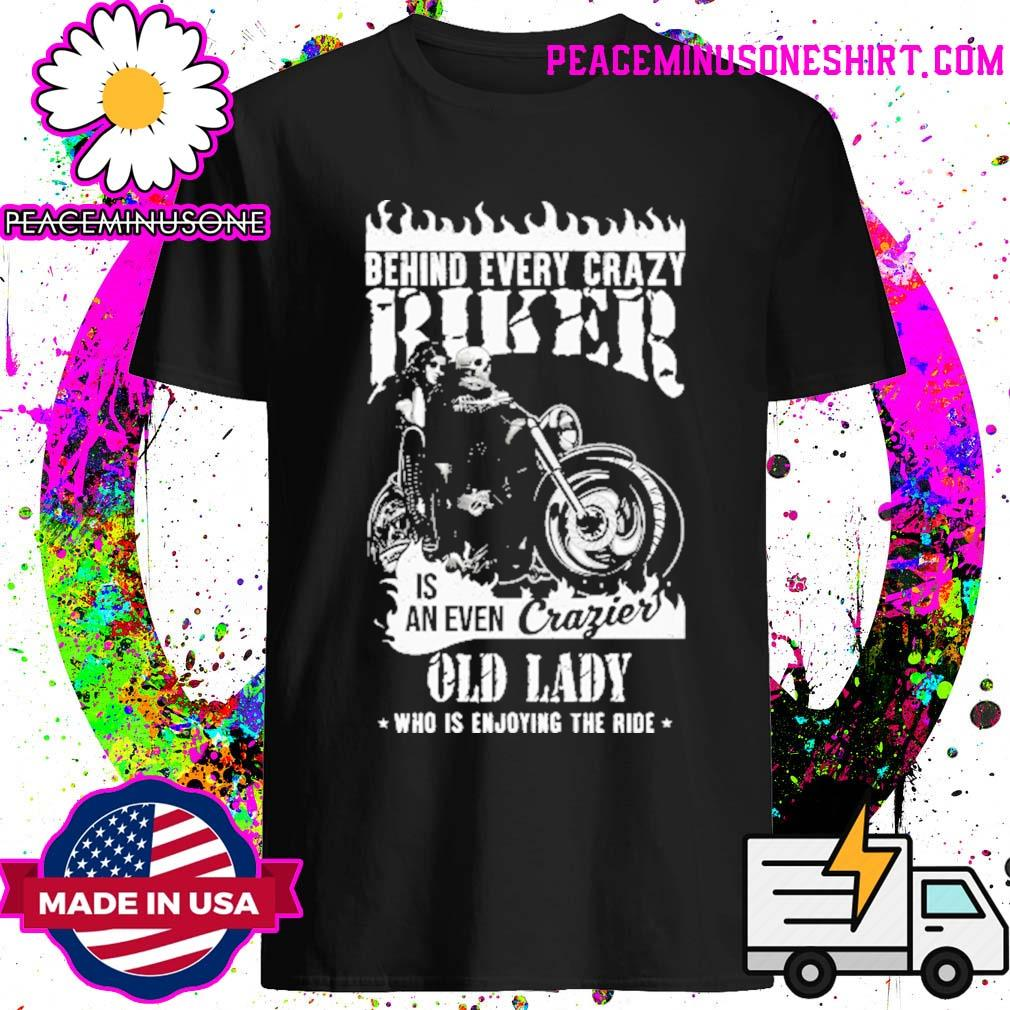 Behind every crazy Biker is an even Crazier old lady who is enjoying the ride shirt