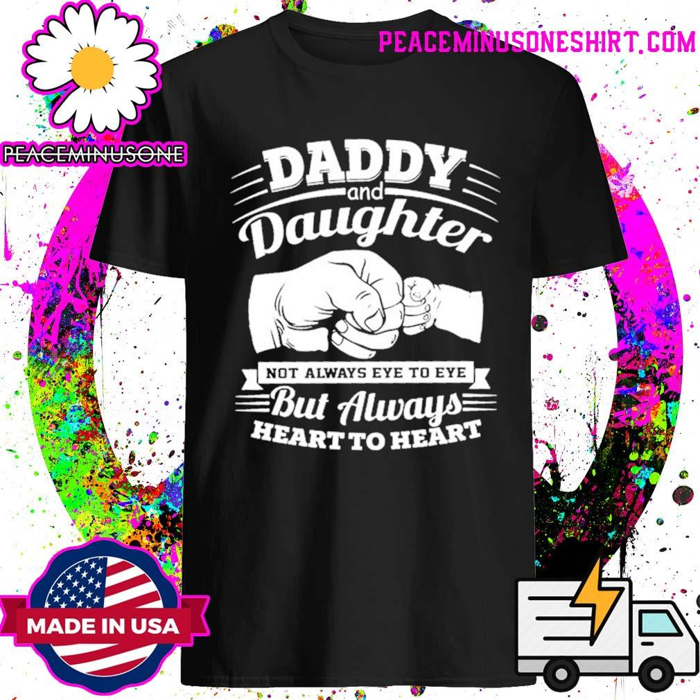 Daddy and daughter not always eye to eye but always heart to heart shirt