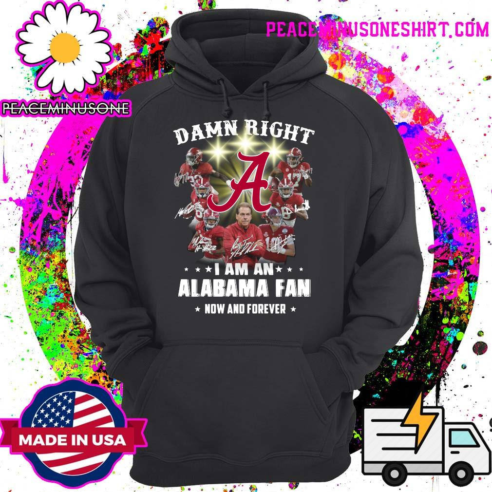 Damn Right I Am An Alabama Crimson Tide Fan Now And Forever Signatures Shirt Hoodie