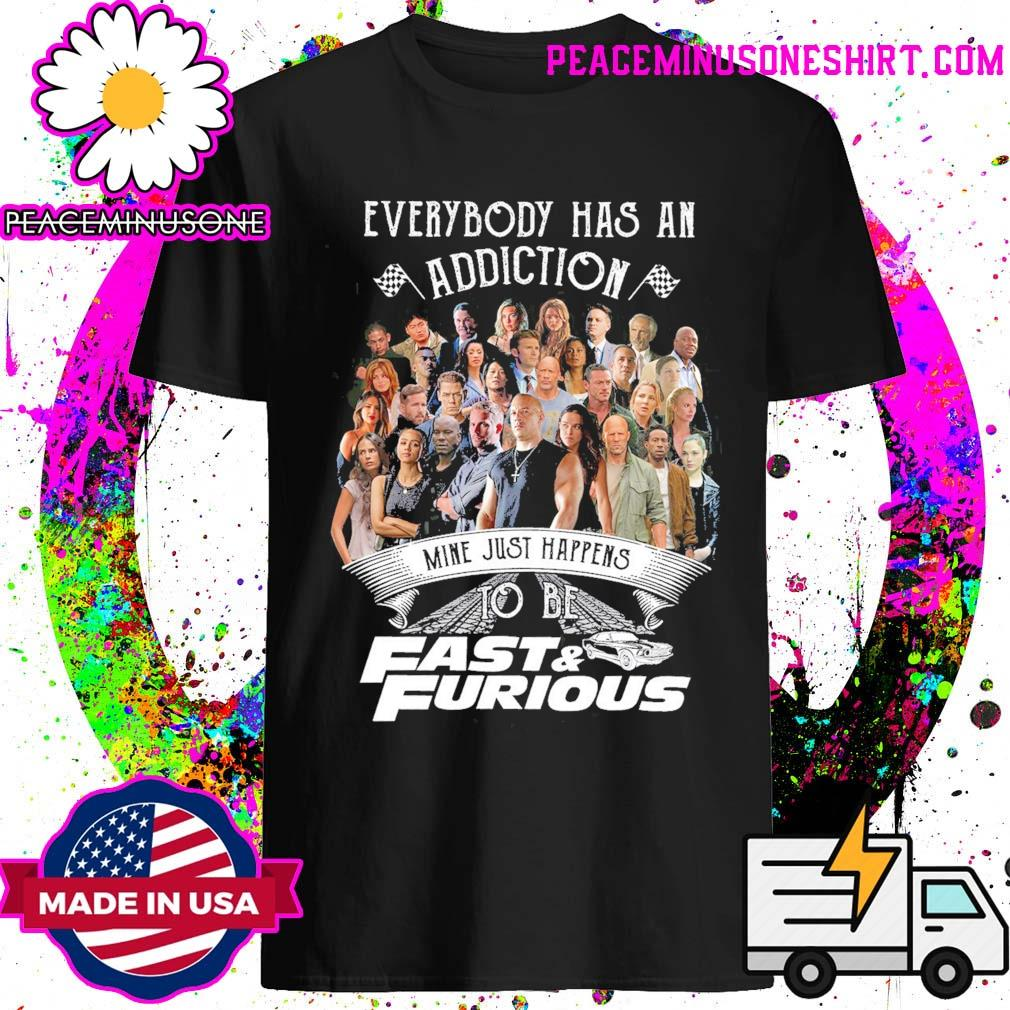 Everybody has an Addiction mine just happens to be Fast and Furious shirt