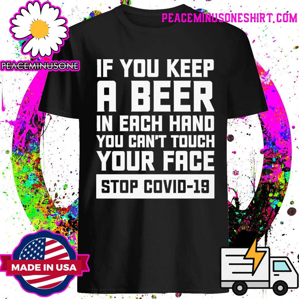 If you keep a beer in each hand you can't your face stop covid 19 shirt