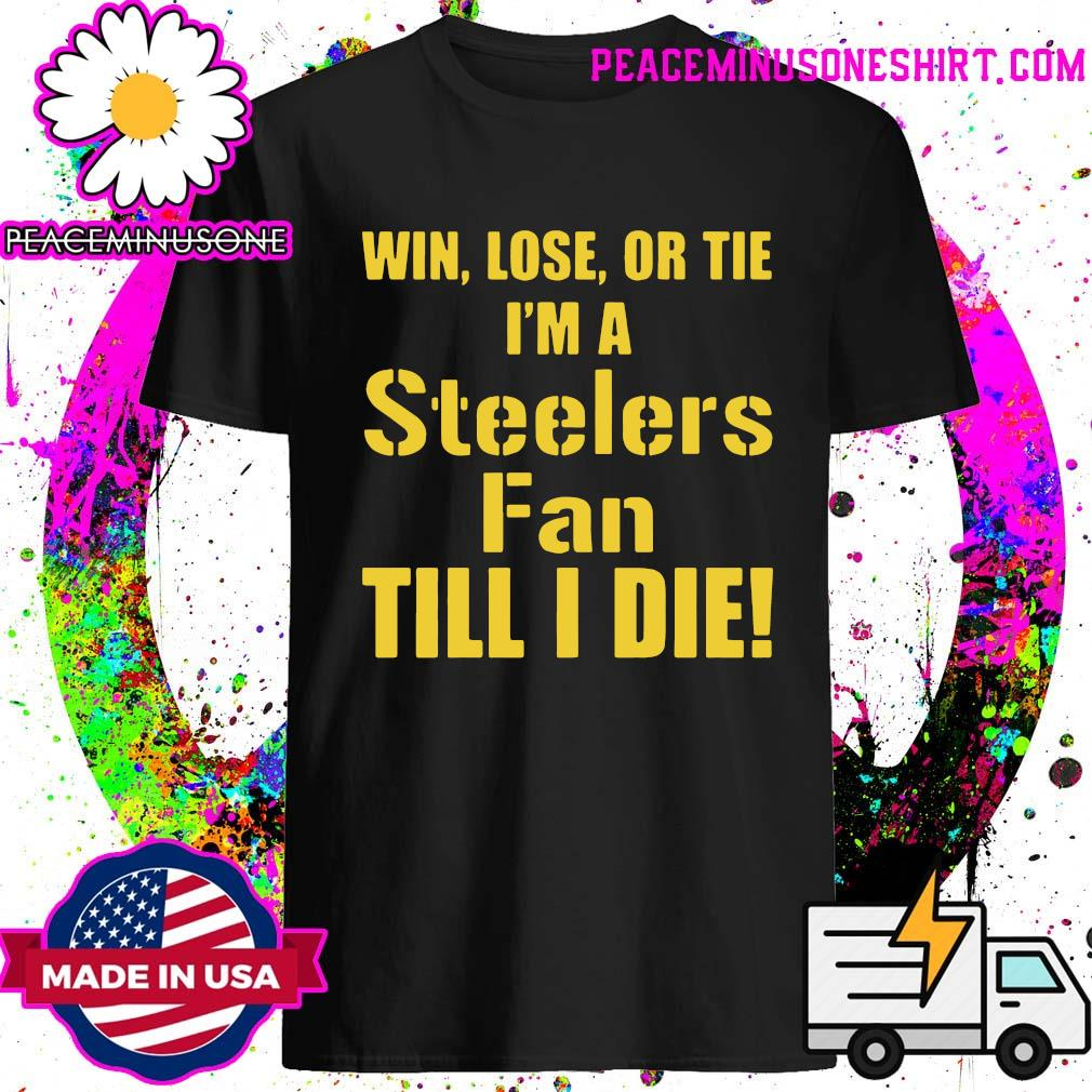 Official Win Lose Or Tie I Am A Pittsburgh Steelers Fan Till I Die T-Shirt
