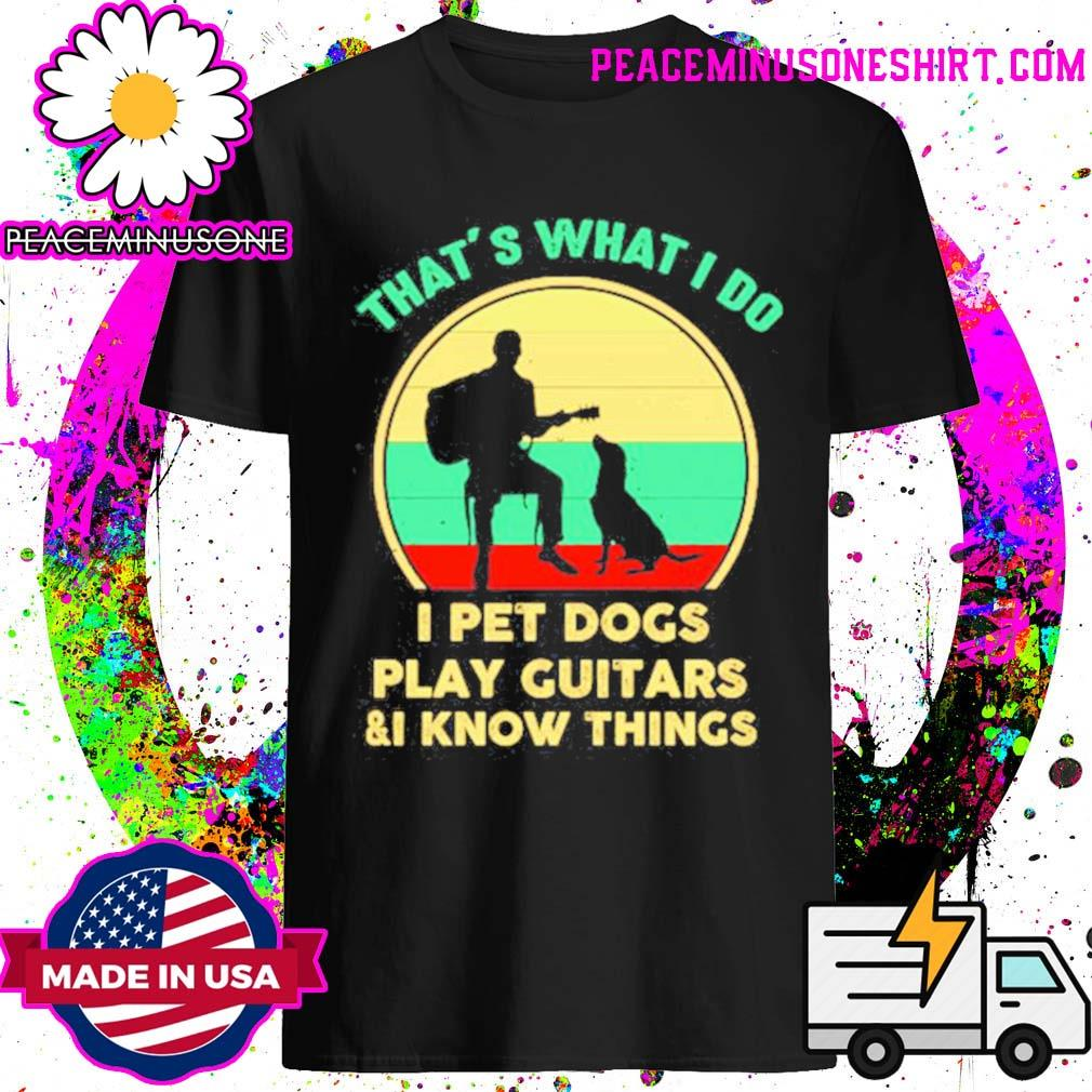 That's what I do I pet dogs play guitars and I know things vintage shirt
