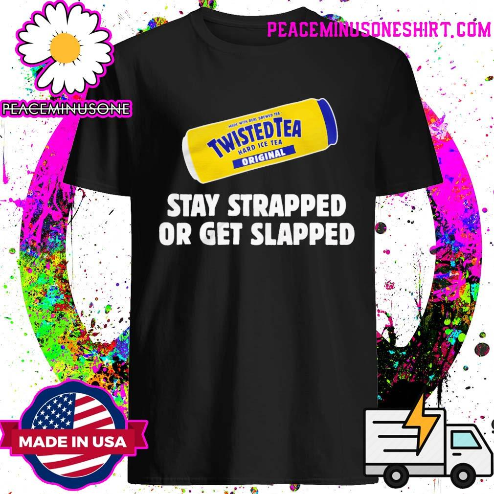 Twisted Tea Hard Iced Tea Stay Strapped Or Get Clapped Shirt