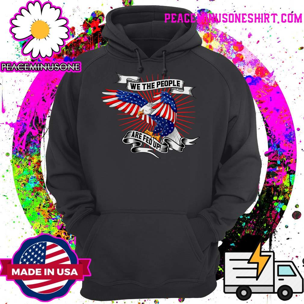 We The People Are Fed Up Eagle American Flag Shirt Hoodie
