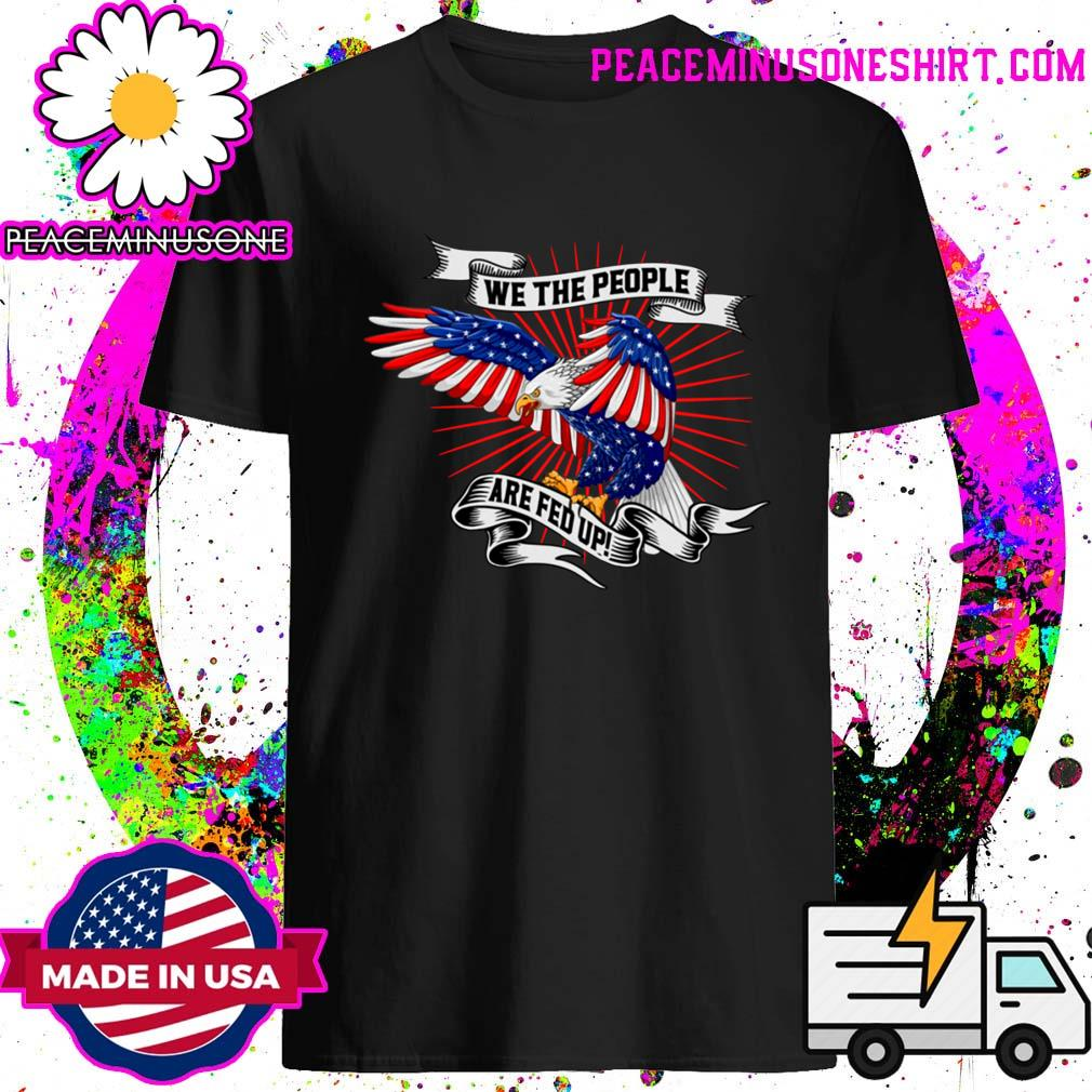 We The People Are Fed Up Eagle American Flag Shirt