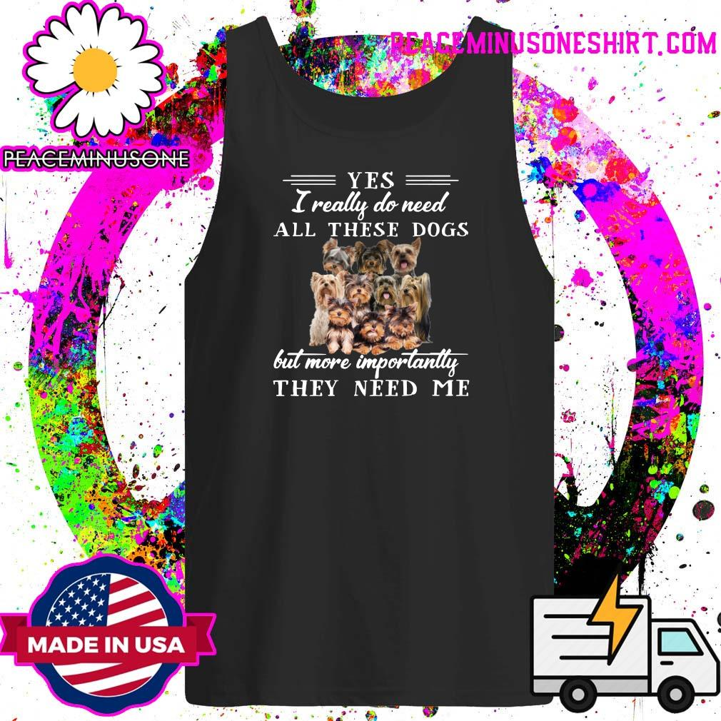 Yorkshireterriers Dogs Yes I Really Do Need All These Dogs But More Importantly Shirt Tank-Top